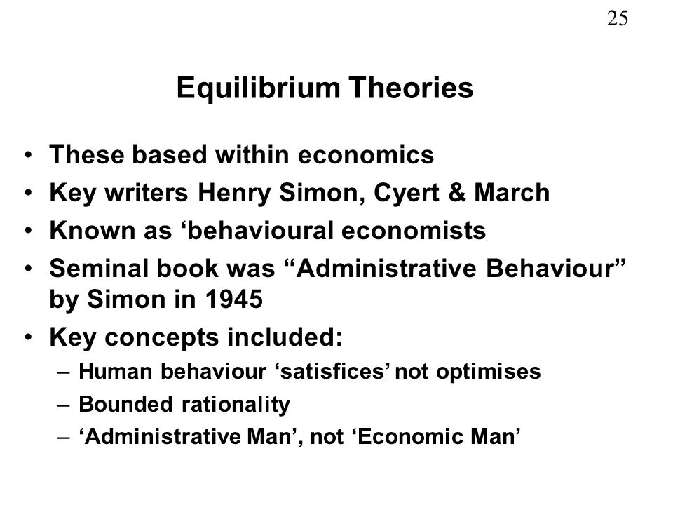 25 Equilibrium Theories These based within economics Key writers Henry Simon, Cyert & March Known as behavioural economists Seminal book was Administr
