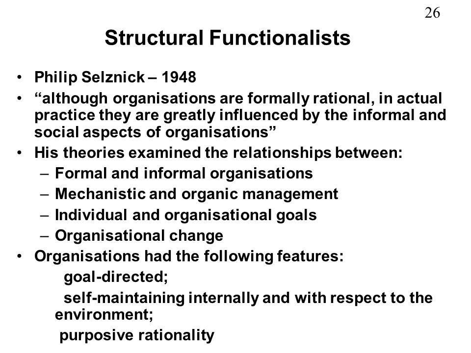 26 Structural Functionalists Philip Selznick – 1948 although organisations are formally rational, in actual practice they are greatly influenced by th