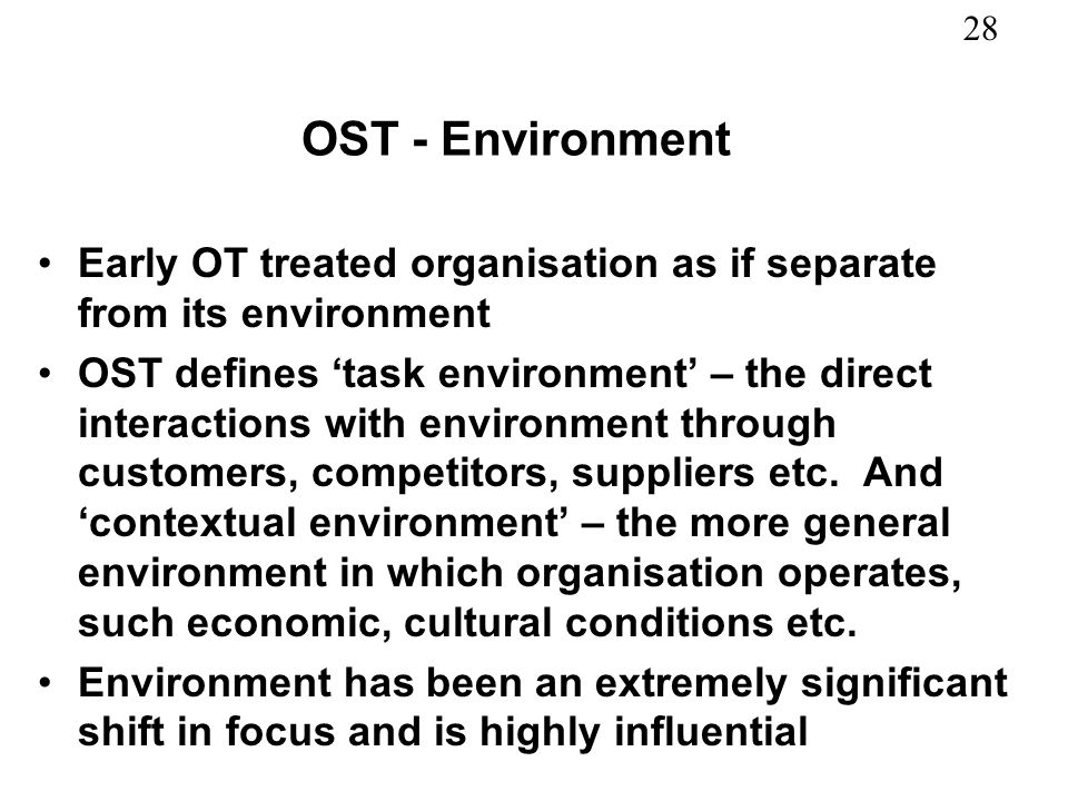 28 OST - Environment Early OT treated organisation as if separate from its environment OST defines task environment – the direct interactions with env