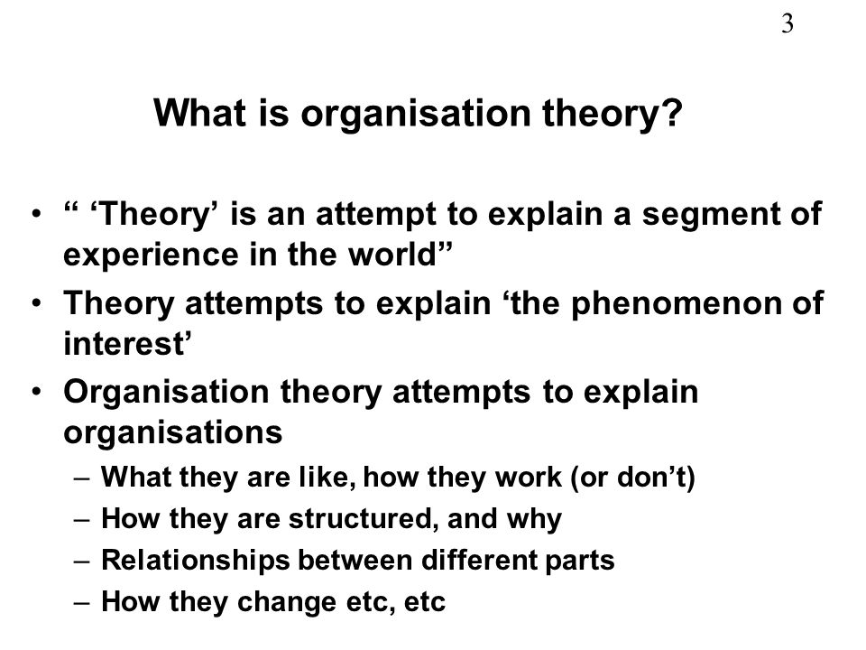 3 What is organisation theory? Theory is an attempt to explain a segment of experience in the world Theory attempts to explain the phenomenon of inter
