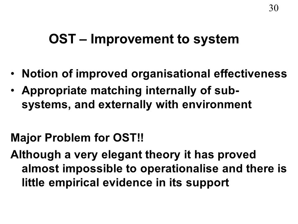 30 OST – Improvement to system Notion of improved organisational effectiveness Appropriate matching internally of sub- systems, and externally with en