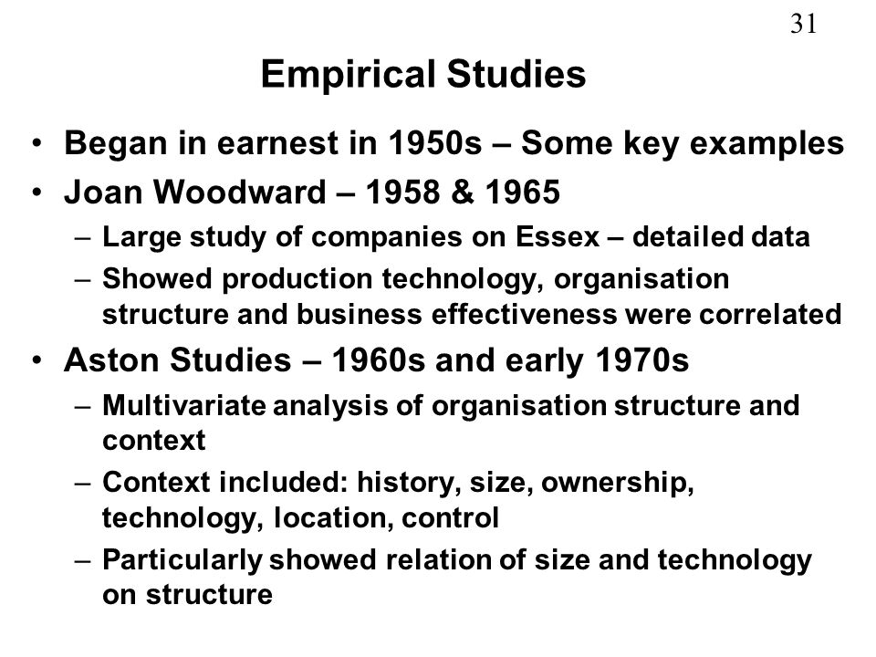 31 Empirical Studies Began in earnest in 1950s – Some key examples Joan Woodward – 1958 & 1965 –Large study of companies on Essex – detailed data –Sho