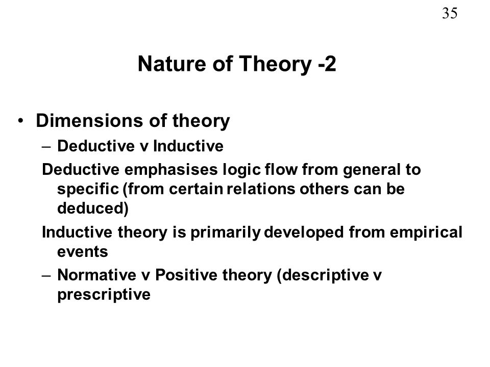 35 Nature of Theory -2 Dimensions of theory –Deductive v Inductive Deductive emphasises logic flow from general to specific (from certain relations ot