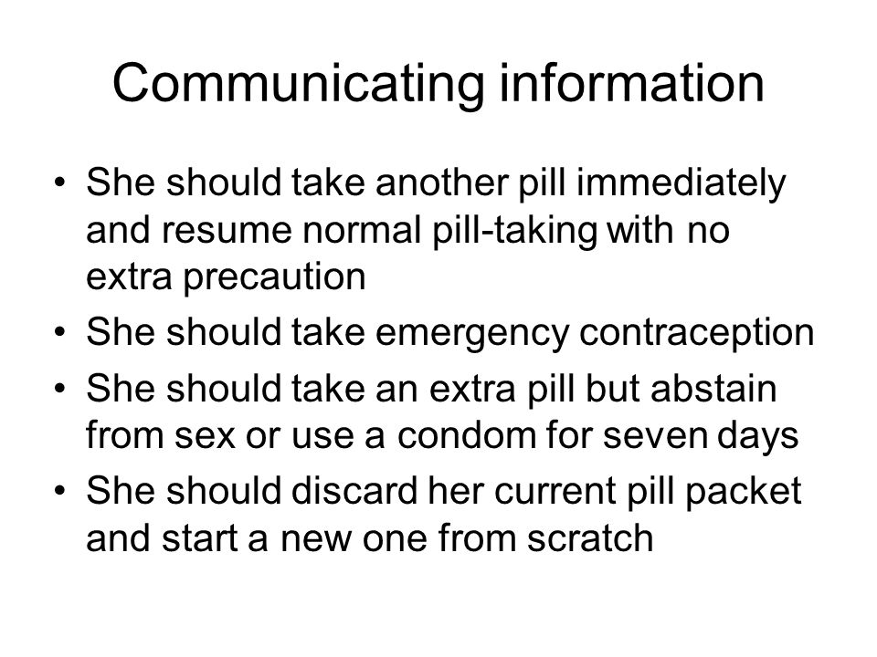 Communicating information She should take another pill immediately and resume normal pill-taking with no extra precaution She should take emergency contraception She should take an extra pill but abstain from sex or use a condom for seven days She should discard her current pill packet and start a new one from scratch