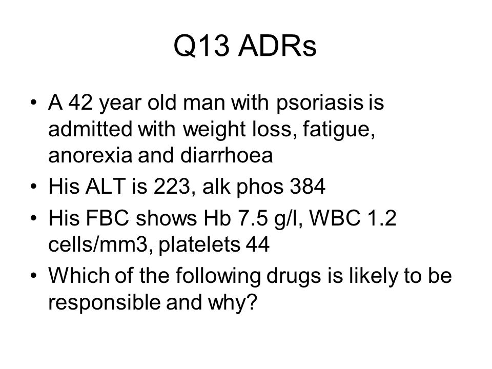Q13 ADRs A 42 year old man with psoriasis is admitted with weight loss, fatigue, anorexia and diarrhoea His ALT is 223, alk phos 384 His FBC shows Hb