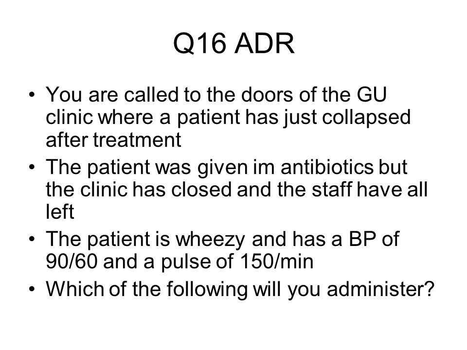 Q16 ADR You are called to the doors of the GU clinic where a patient has just collapsed after treatment The patient was given im antibiotics but the c