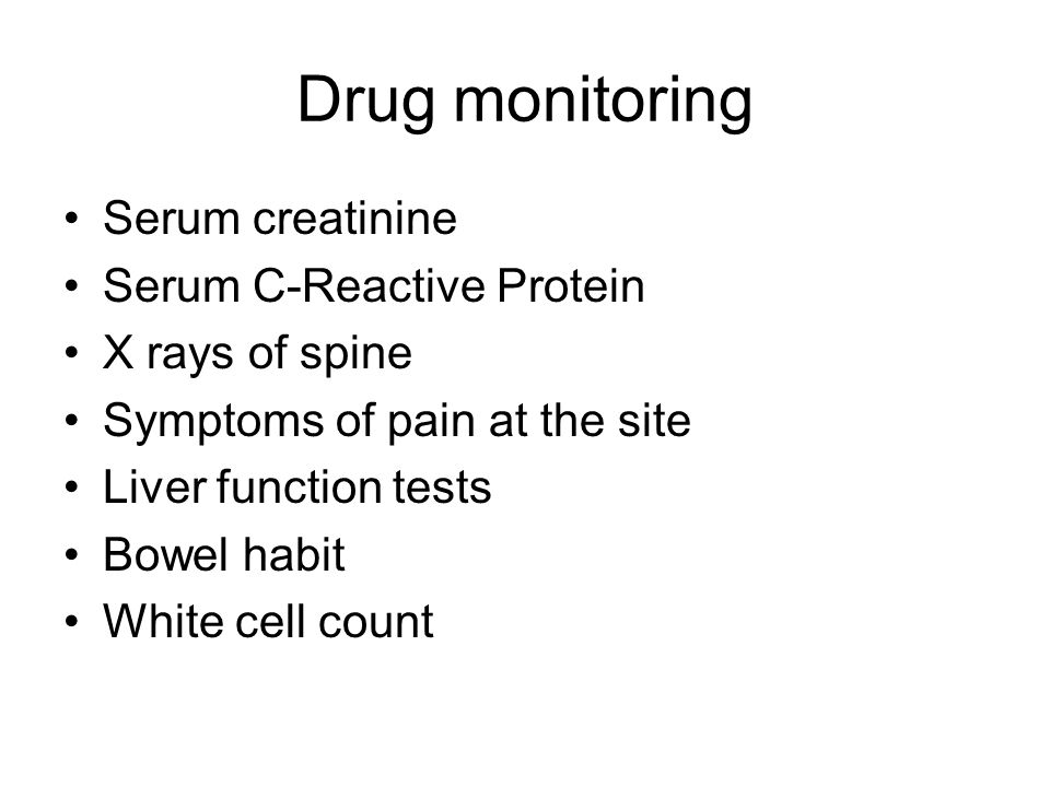 Drug monitoring Serum creatinine Serum C-Reactive Protein X rays of spine Symptoms of pain at the site Liver function tests Bowel habit White cell cou