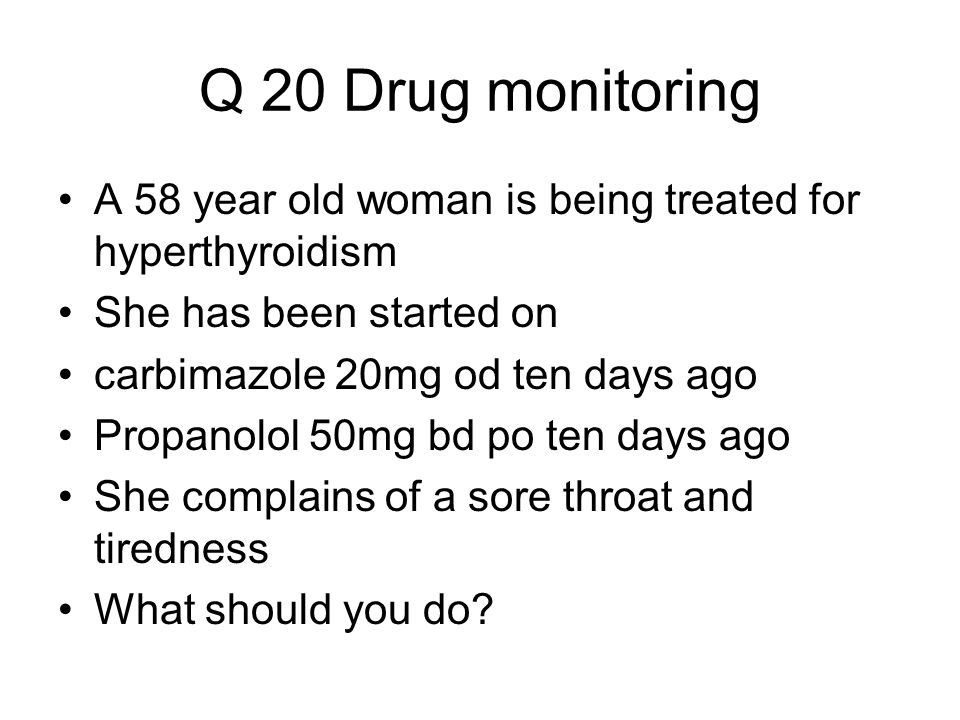 Q 20 Drug monitoring A 58 year old woman is being treated for hyperthyroidism She has been started on carbimazole 20mg od ten days ago Propanolol 50mg bd po ten days ago She complains of a sore throat and tiredness What should you do?