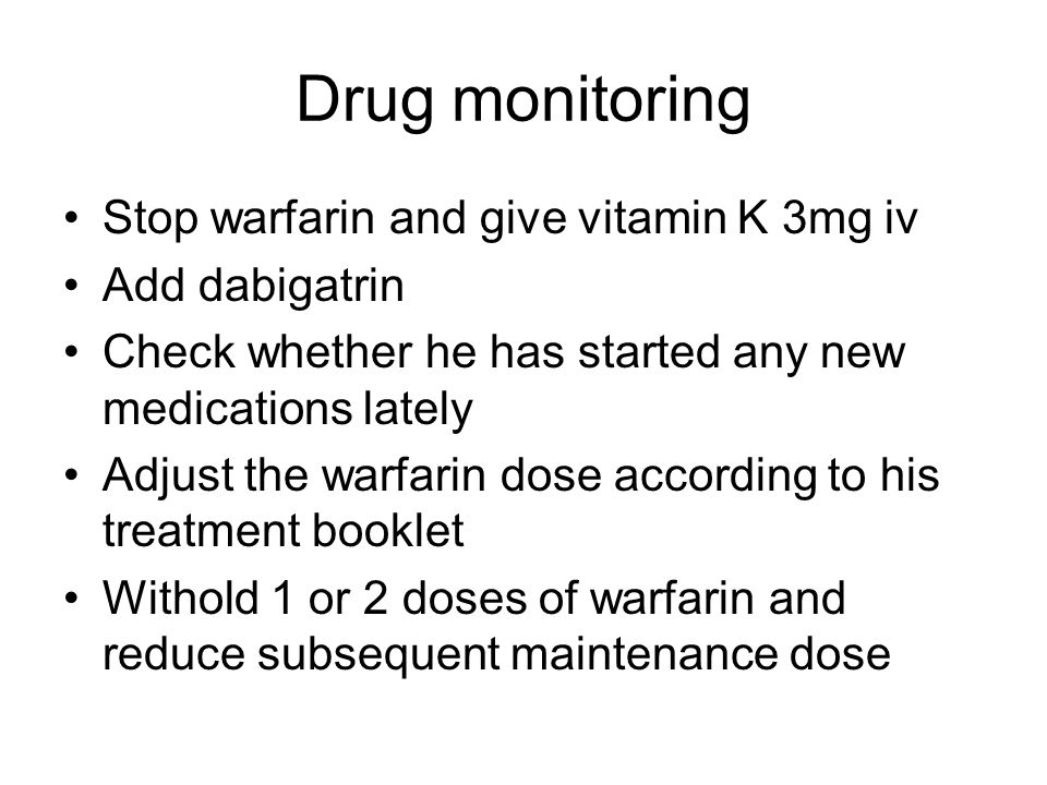 Drug monitoring Stop warfarin and give vitamin K 3mg iv Add dabigatrin Check whether he has started any new medications lately Adjust the warfarin dos