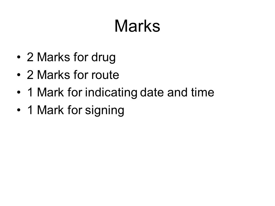 Marks 2 Marks for drug 2 Marks for route 1 Mark for indicating date and time 1 Mark for signing