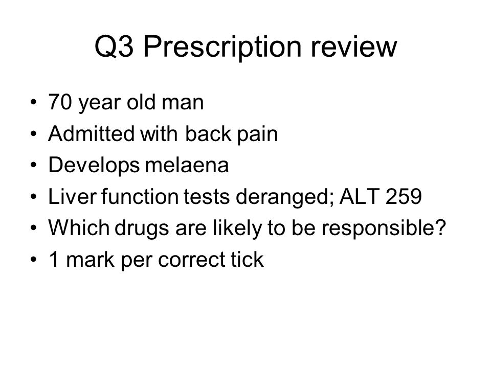 Q3 Prescription review 70 year old man Admitted with back pain Develops melaena Liver function tests deranged; ALT 259 Which drugs are likely to be responsible.