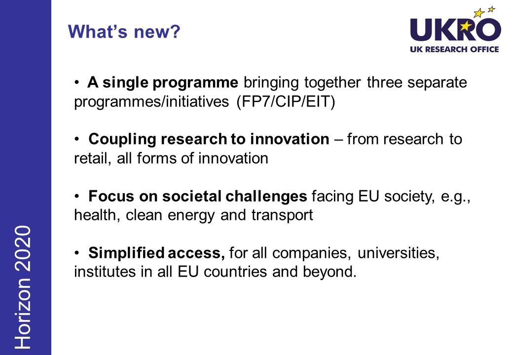 Whats new? June Sept Dec Horizon 2020 A single programme bringing together three separate programmes/initiatives (FP7/CIP/EIT) Coupling research to in
