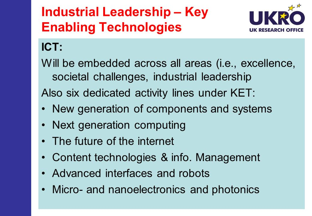 Industrial Leadership – Key Enabling Technologies ICT: Will be embedded across all areas (i.e., excellence, societal challenges, industrial leadership