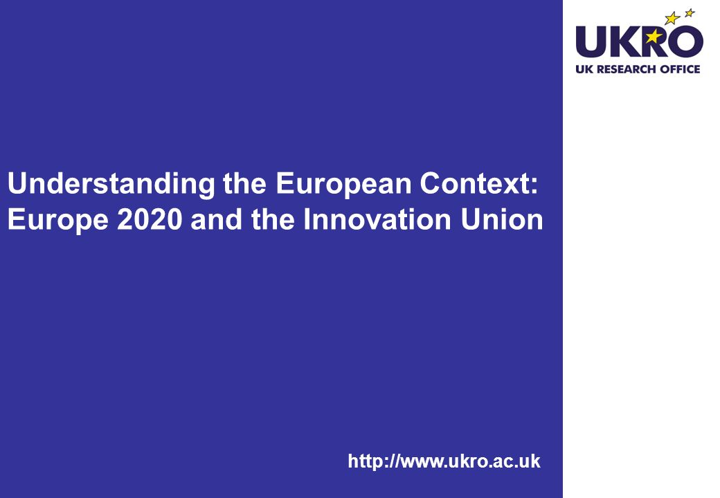 http://www.ukro.ac.uk Understanding the European Context: Europe 2020 and the Innovation Union