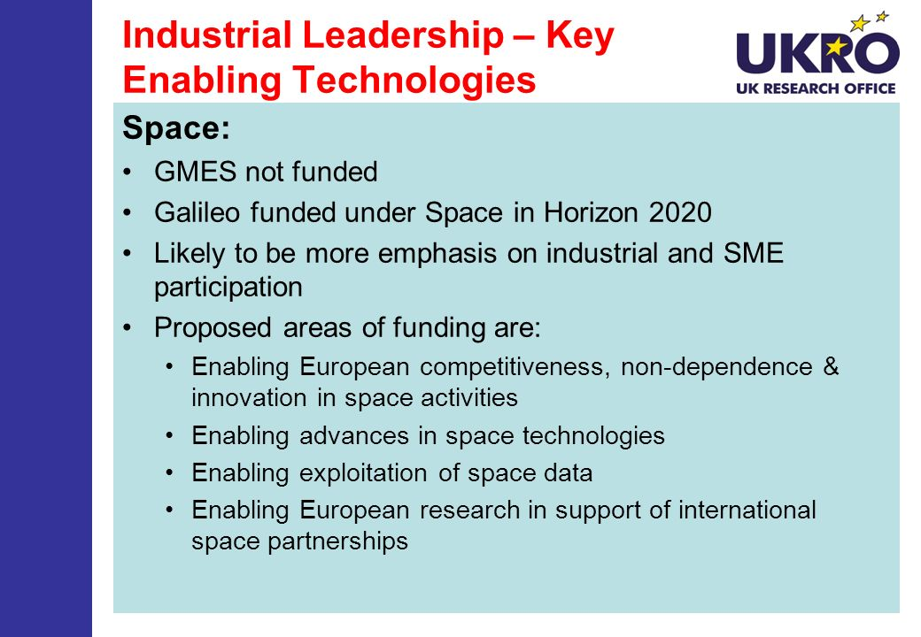 Industrial Leadership – Key Enabling Technologies Space: GMES not funded Galileo funded under Space in Horizon 2020 Likely to be more emphasis on indu
