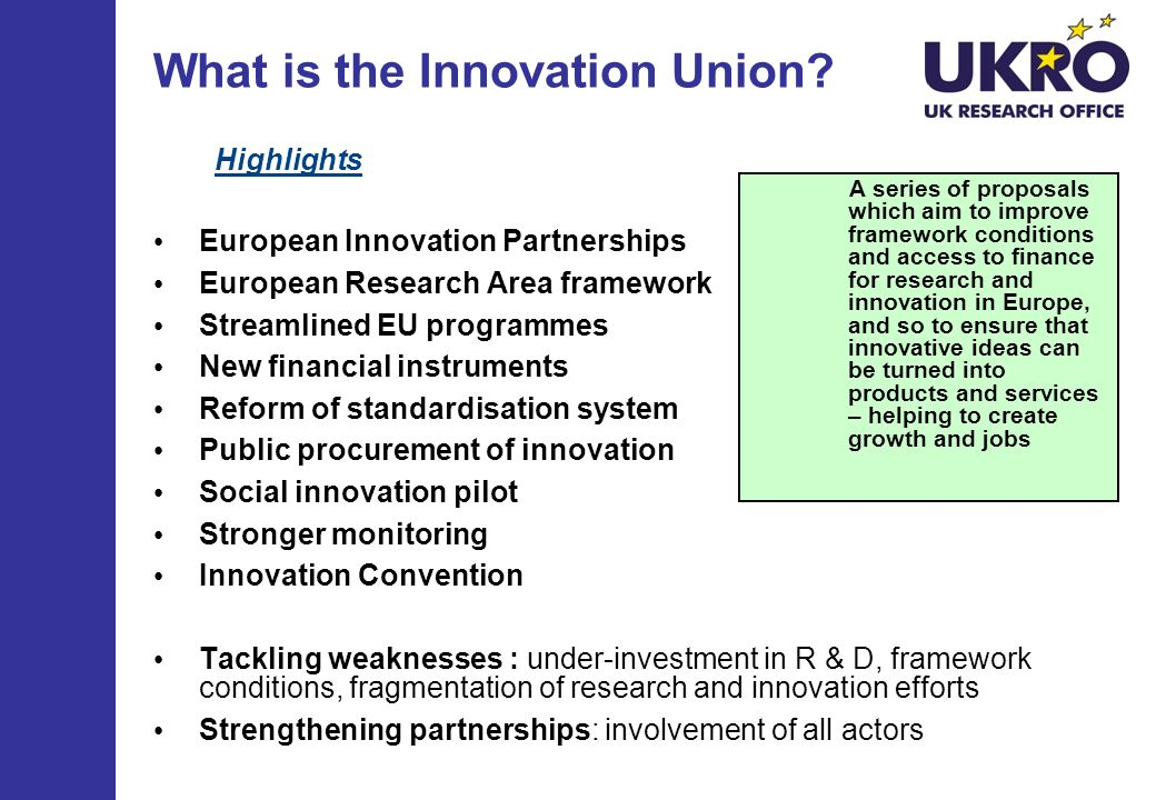 What is the Innovation Union? Highlights European Innovation Partnerships European Research Area framework Streamlined EU programmes New financial ins