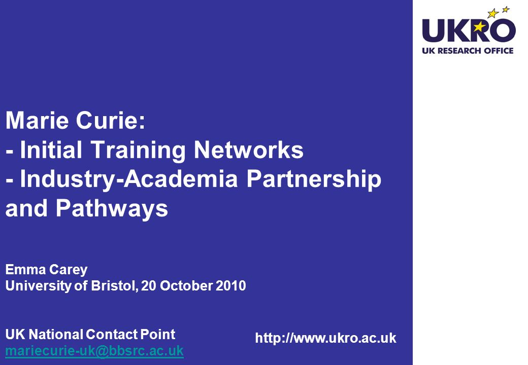 Marie Curie: - Initial Training Networks - Industry-Academia Partnership and Pathways Emma Carey University of Bristol, 20 October 2010 UK National Contact Point
