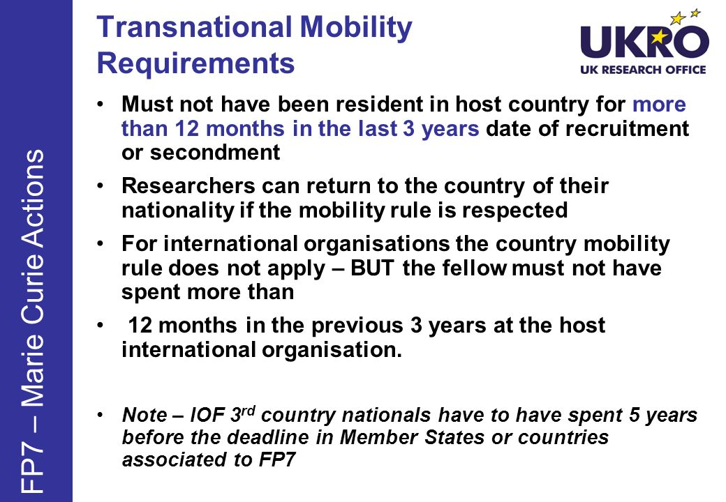 Transnational Mobility Requirements Must not have been resident in host country for more than 12 months in the last 3 years date of recruitment or secondment Researchers can return to the country of their nationality if the mobility rule is respected For international organisations the country mobility rule does not apply – BUT the fellow must not have spent more than 12 months in the previous 3 years at the host international organisation.