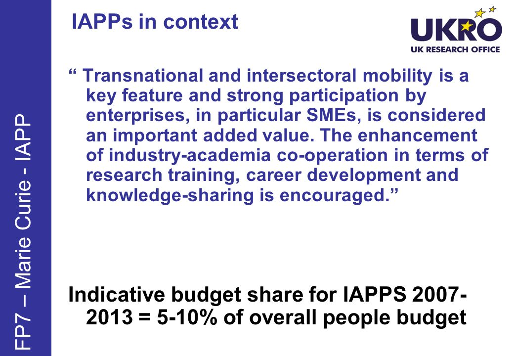 IAPPs in context FP7 – Marie Curie - IAPP Transnational and intersectoral mobility is a key feature and strong participation by enterprises, in partic