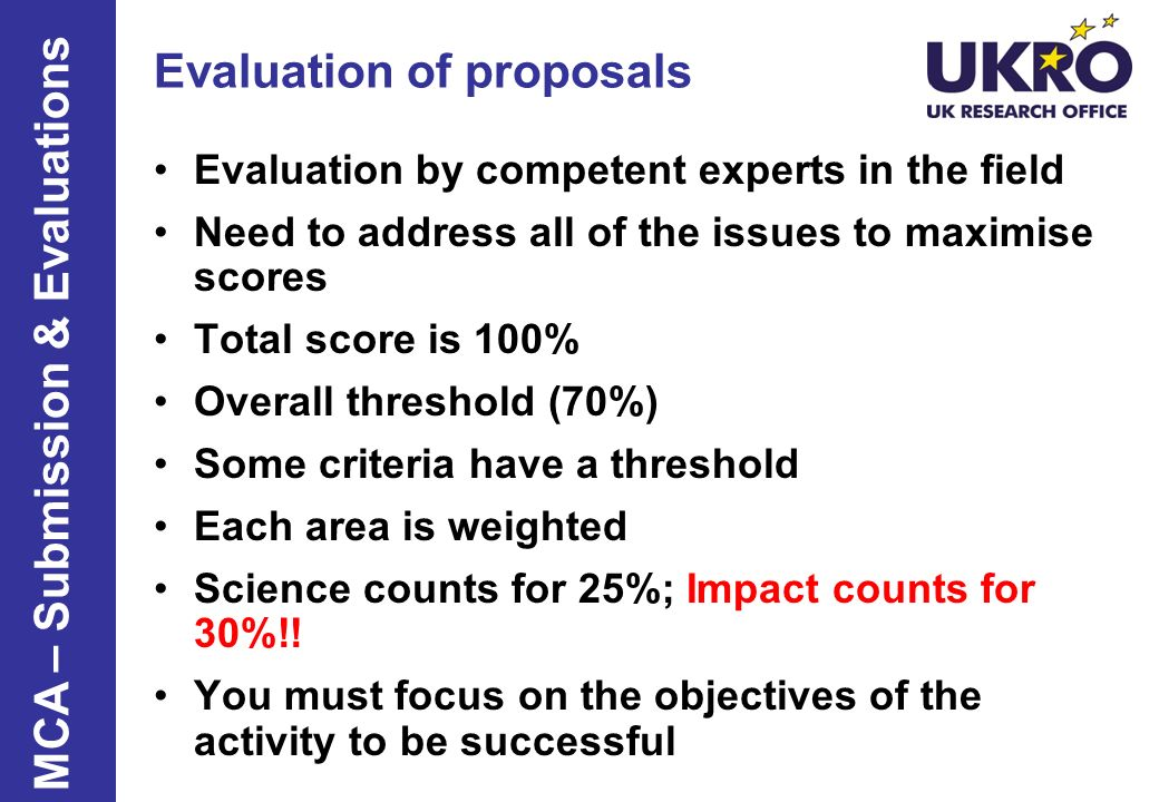 Evaluation of proposals Evaluation by competent experts in the field Need to address all of the issues to maximise scores Total score is 100% Overall threshold (70%) Some criteria have a threshold Each area is weighted Science counts for 25%; Impact counts for 30%!.