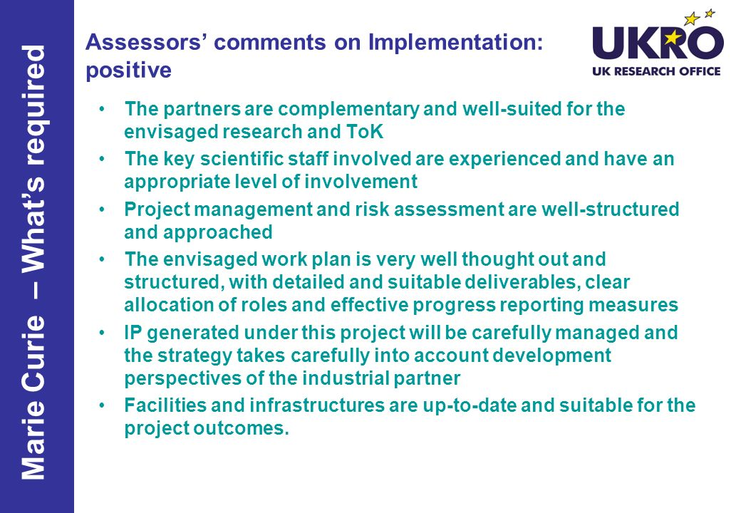 Assessors comments on Implementation: positive The partners are complementary and well-suited for the envisaged research and ToK The key scientific staff involved are experienced and have an appropriate level of involvement Project management and risk assessment are well-structured and approached The envisaged work plan is very well thought out and structured, with detailed and suitable deliverables, clear allocation of roles and effective progress reporting measures IP generated under this project will be carefully managed and the strategy takes carefully into account development perspectives of the industrial partner Facilities and infrastructures are up-to-date and suitable for the project outcomes.