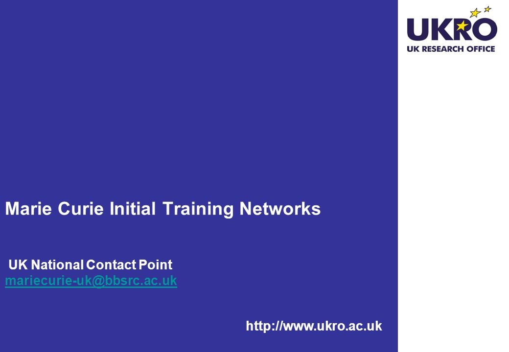 http://www.ukro.ac.uk Marie Curie Initial Training Networks UK National Contact Point mariecurie-uk@bbsrc.ac.uk mariecurie-uk@bbsrc.ac.uk