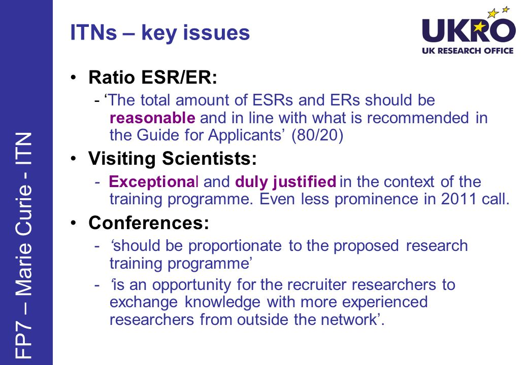 ITNs – key issues Ratio ESR/ER: - The total amount of ESRs and ERs should be reasonable and in line with what is recommended in the Guide for Applicants (80/20) Visiting Scientists: - Exceptional and duly justified in the context of the training programme.