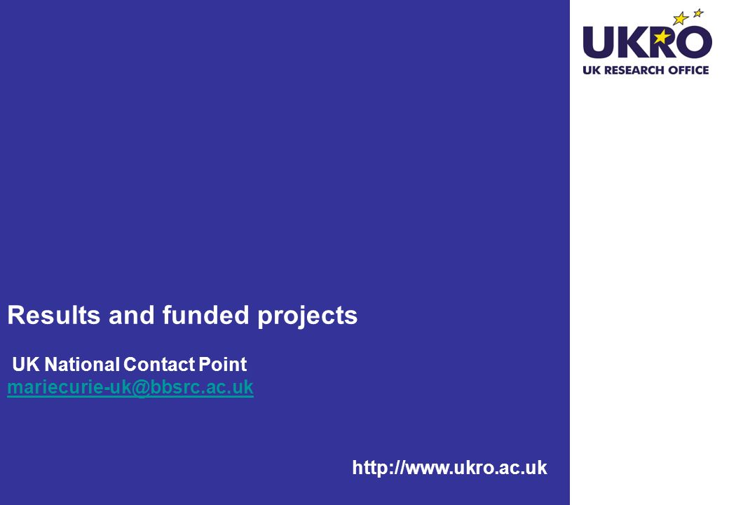http://www.ukro.ac.uk Results and funded projects UK National Contact Point mariecurie-uk@bbsrc.ac.uk mariecurie-uk@bbsrc.ac.uk