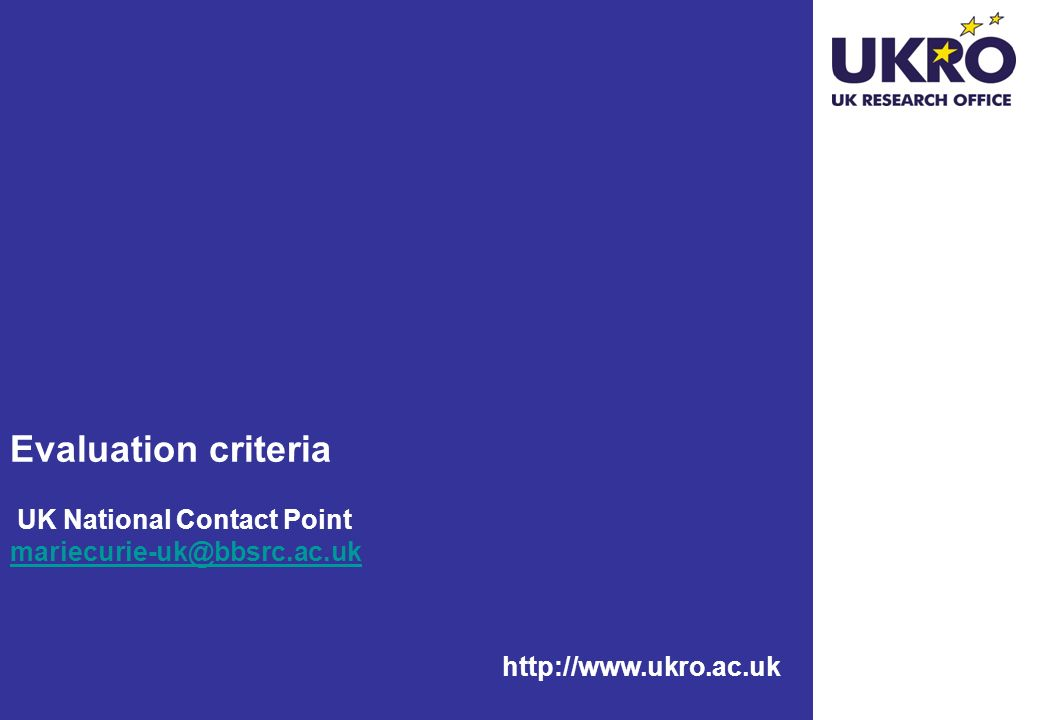 http://www.ukro.ac.uk Evaluation criteria UK National Contact Point mariecurie-uk@bbsrc.ac.uk mariecurie-uk@bbsrc.ac.uk