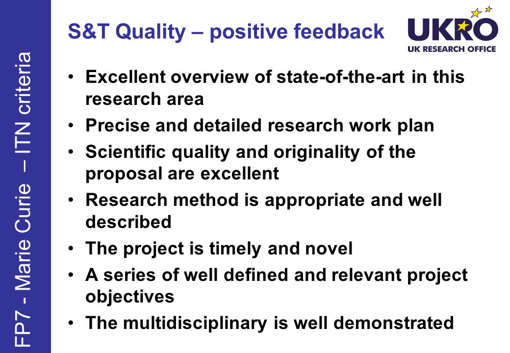 S&T Quality – positive feedback Excellent overview of state-of-the-art in this research area Precise and detailed research work plan Scientific quality and originality of the proposal are excellent Research method is appropriate and well described The project is timely and novel A series of well defined and relevant project objectives The multidisciplinary is well demonstrated FP7 - Marie Curie – ITN criteria