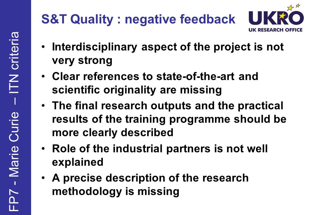 S&T Quality : negative feedback Interdisciplinary aspect of the project is not very strong Clear references to state-of-the-art and scientific originality are missing The final research outputs and the practical results of the training programme should be more clearly described Role of the industrial partners is not well explained A precise description of the research methodology is missing FP7 - Marie Curie – ITN criteria