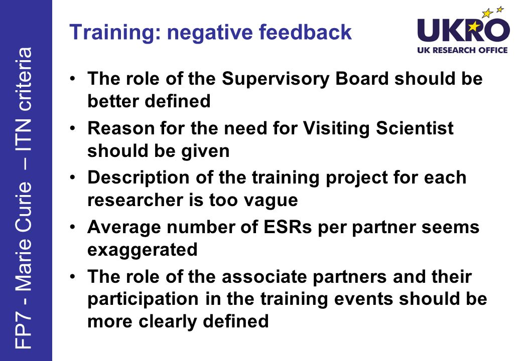 Training: negative feedback The role of the Supervisory Board should be better defined Reason for the need for Visiting Scientist should be given Description of the training project for each researcher is too vague Average number of ESRs per partner seems exaggerated The role of the associate partners and their participation in the training events should be more clearly defined FP7 - Marie Curie – ITN criteria