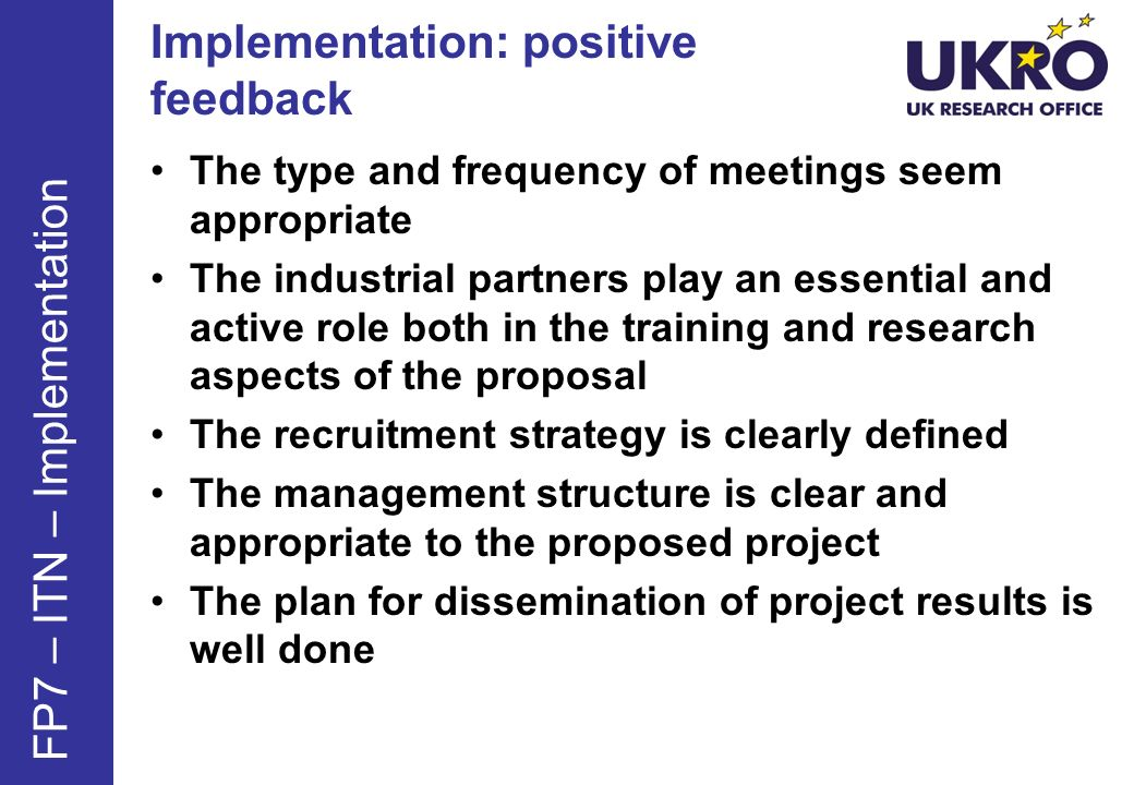 Implementation: positive feedback The type and frequency of meetings seem appropriate The industrial partners play an essential and active role both in the training and research aspects of the proposal The recruitment strategy is clearly defined The management structure is clear and appropriate to the proposed project The plan for dissemination of project results is well done FP7 – ITN – Implementation