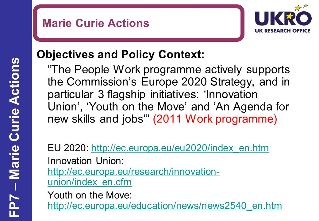 Objectives and Policy Context: The People Work programme actively supports the Commissions Europe 2020 Strategy, and in particular 3 flagship initiatives: Innovation Union, Youth on the Move and An Agenda for new skills and jobs (2011 Work programme) EU 2020: http://ec.europa.eu/eu2020/index_en.htmhttp://ec.europa.eu/eu2020/index_en.htm Innovation Union: http://ec.europa.eu/research/innovation- union/index_en.cfm http://ec.europa.eu/research/innovation- union/index_en.cfm Youth on the Move: http://ec.europa.eu/education/news/news2540_en.htm http://ec.europa.eu/education/news/news2540_en.htm Marie Curie Actions FP7 – Marie Curie Actions