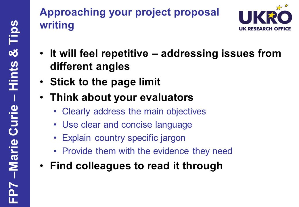 Approaching your project proposal writing It will feel repetitive – addressing issues from different angles Stick to the page limit Think about your e