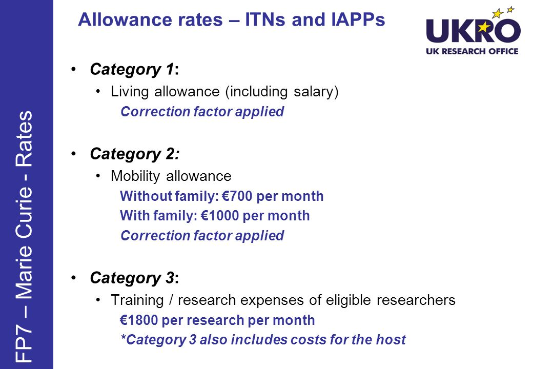 Category 1: Living allowance (including salary) Correction factor applied Category 2: Mobility allowance Without family: 700 per month With family: 1000 per month Correction factor applied Category 3: Training / research expenses of eligible researchers 1800 per research per month *Category 3 also includes costs for the host FP7 – Marie Curie - Rates Allowance rates – ITNs and IAPPs