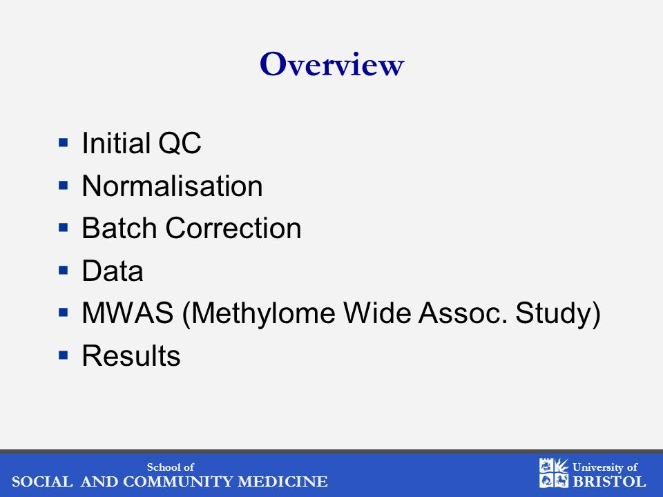 School of SOCIAL AND COMMUNITY MEDICINE University of BRISTOL Overview Initial QC Normalisation Batch Correction Data MWAS (Methylome Wide Assoc.