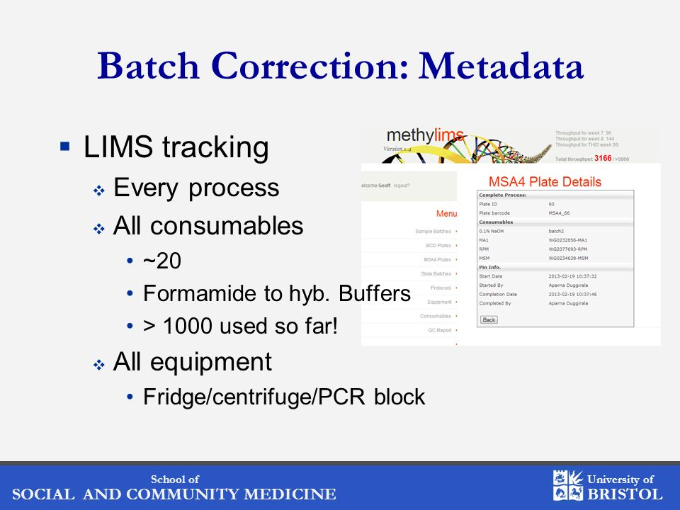 School of SOCIAL AND COMMUNITY MEDICINE University of BRISTOL Batch Correction: Metadata LIMS tracking Every process All consumables ~20 Formamide to hyb.