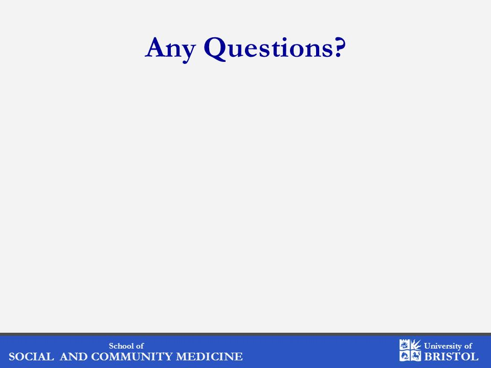 School of SOCIAL AND COMMUNITY MEDICINE University of BRISTOL Any Questions?