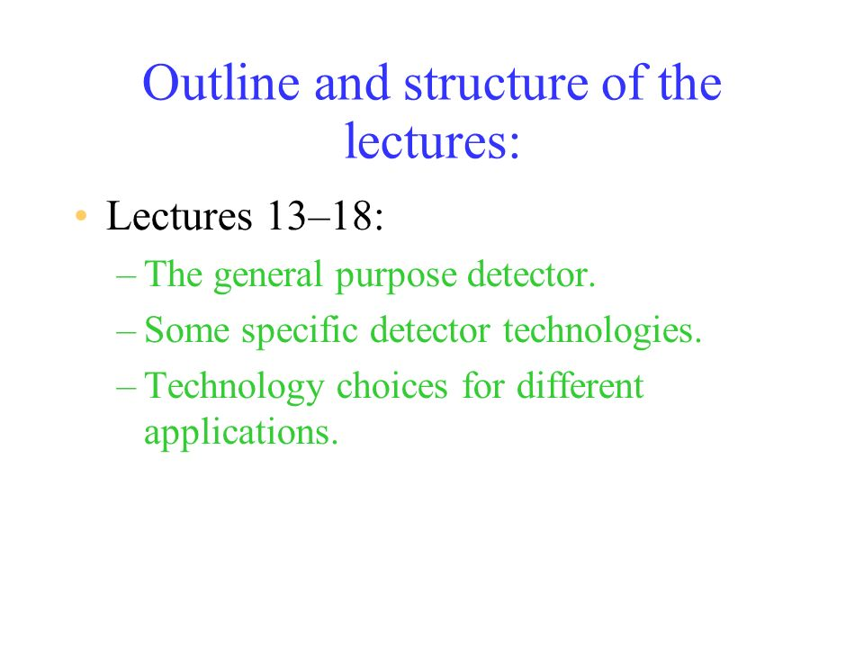 Outline and structure of the lectures: Lectures 13–18: –The general purpose detector.