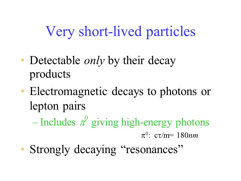 Very short-lived particles Detectable only by their decay products Electromagnetic decays to photons or lepton pairs –Includes 0 giving high-energy photons Strongly decaying resonances c m= 180nm