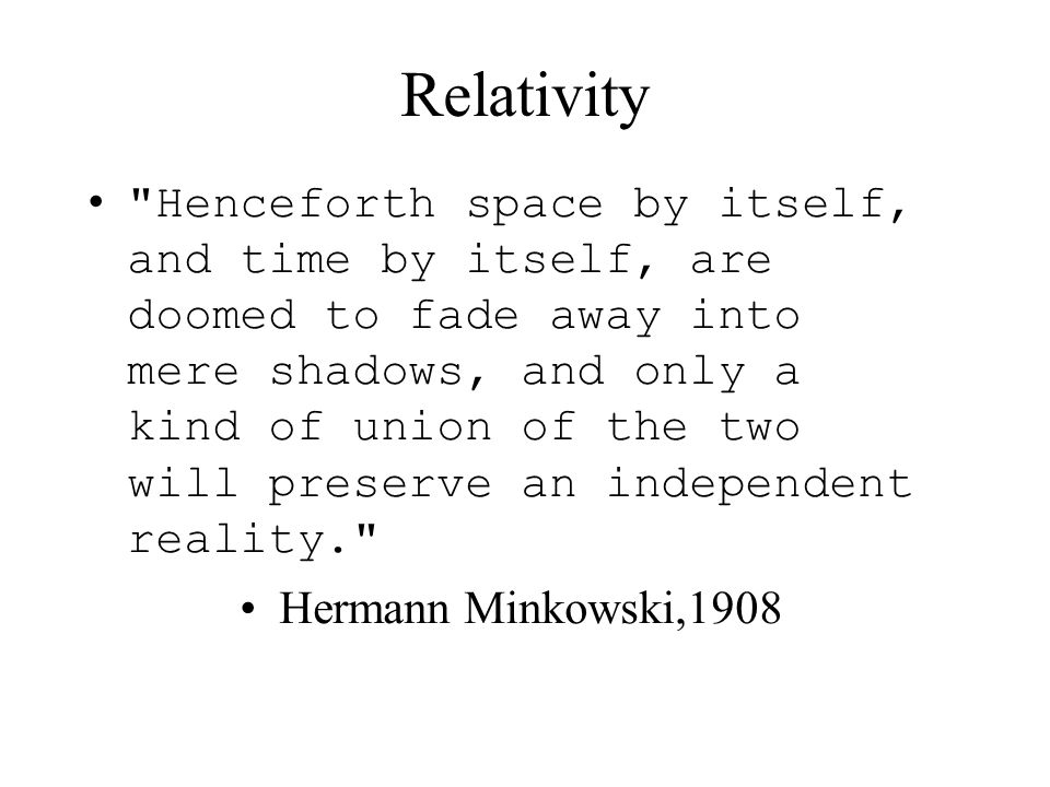 Relativity Henceforth space by itself, and time by itself, are doomed to fade away into mere shadows, and only a kind of union of the two will preserve an independent reality. Hermann Minkowski,1908