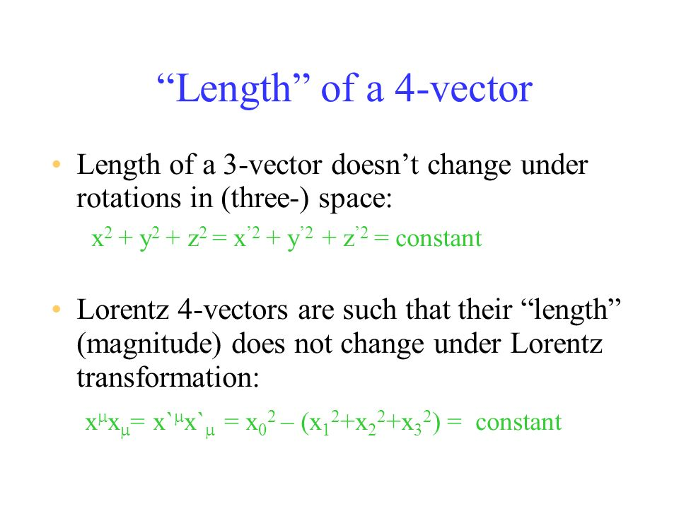Length of a 4-vector Length of a 3-vector doesnt change under rotations in (three-) space: x 2 + y 2 + z 2 = x 2 + y 2 + z 2 = constant Lorentz 4-vectors are such that their length (magnitude) does not change under Lorentz transformation: x x = x` x` = x 0 2 – (x 1 2 +x 2 2 +x 3 2 ) = constant