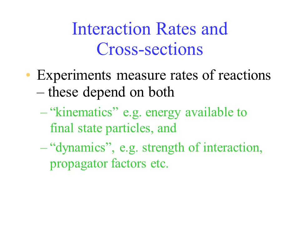 Interaction Rates and Cross-sections Experiments measure rates of reactions – these depend on both –kinematics e.g.