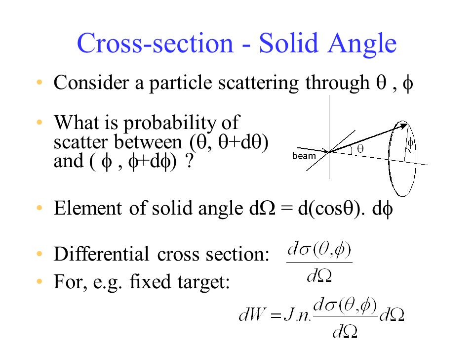 Cross-section - Solid Angle Consider a particle scattering through, What is probability of scatter between (, +d ) and (, +d ) .