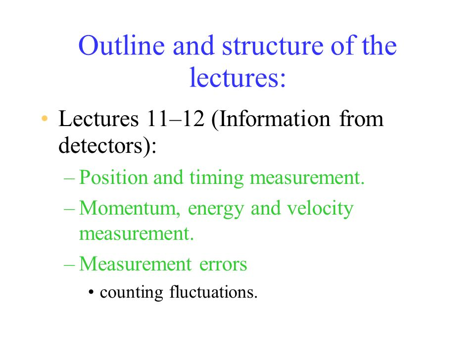 Outline and structure of the lectures: Lectures 11–12 (Information from detectors): –Position and timing measurement.