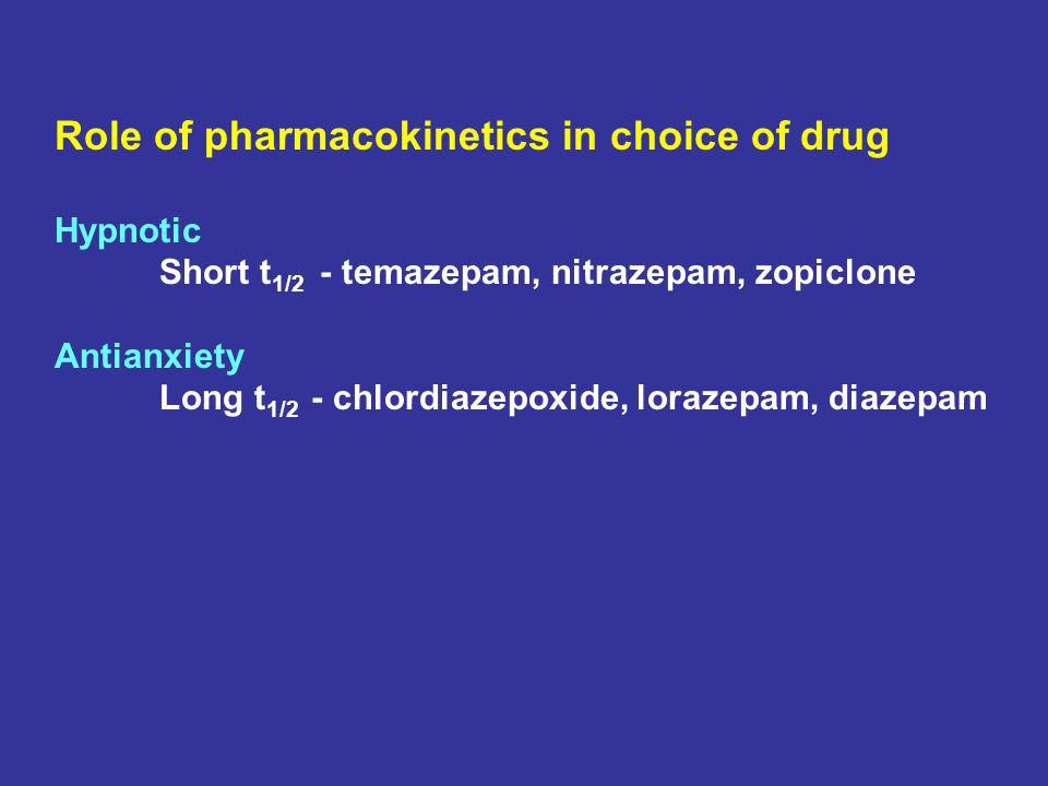 Role of pharmacokinetics in choice of drug Hypnotic Short t 1/2 - temazepam, nitrazepam, zopiclone Antianxiety Long t 1/2 - chlordiazepoxide, lorazepa