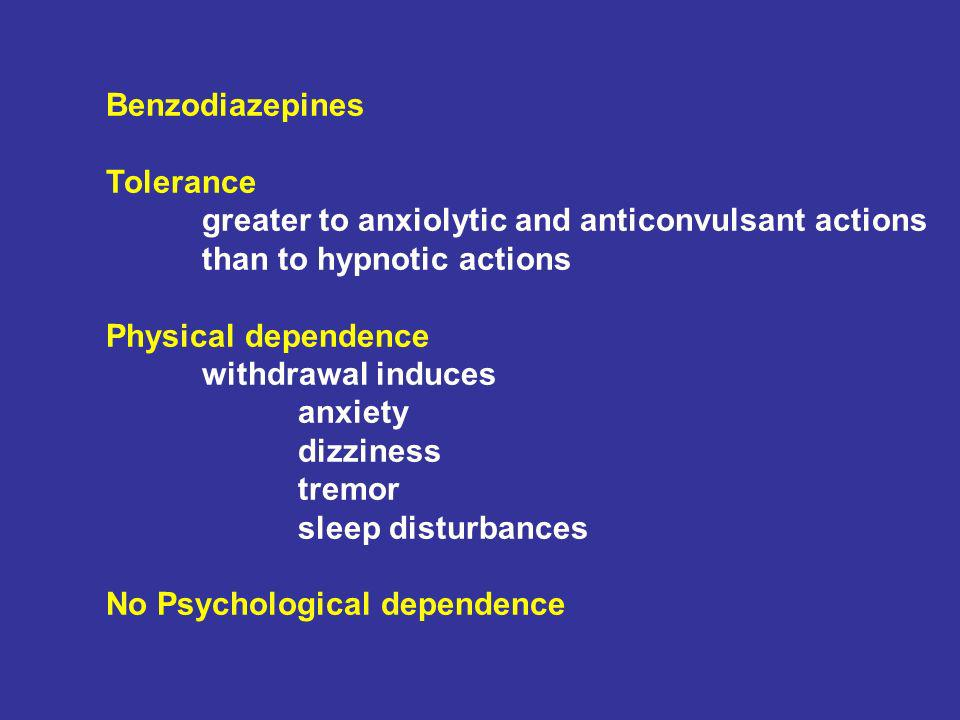 Benzodiazepines Tolerance greater to anxiolytic and anticonvulsant actions than to hypnotic actions Physical dependence withdrawal induces anxiety dizziness tremor sleep disturbances No Psychological dependence