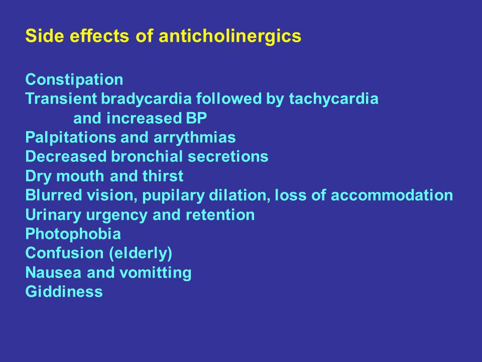 Side effects of anticholinergics Constipation Transient bradycardia followed by tachycardia and increased BP Palpitations and arrythmias Decreased bronchial secretions Dry mouth and thirst Blurred vision, pupilary dilation, loss of accommodation Urinary urgency and retention Photophobia Confusion (elderly) Nausea and vomitting Giddiness