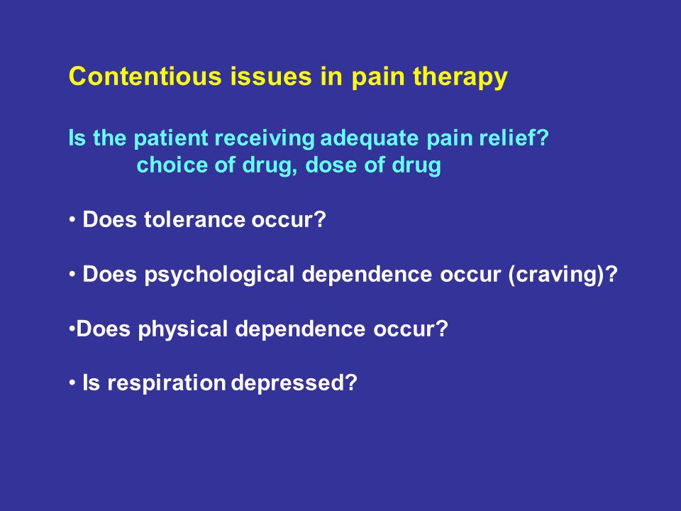 Contentious issues in pain therapy Is the patient receiving adequate pain relief? choice of drug, dose of drug Does tolerance occur? Does psychologica